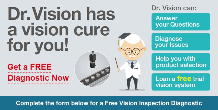 [Dr.Vision has a vision cure for you!] Get a FREE Diagnostic Now / Dr.Vision can: Answer your Questions, Diagnose your Issues, Help you with product selection, Loan a free trial vision system / Complete the form below for a Free Vision Inspection Diagnostic