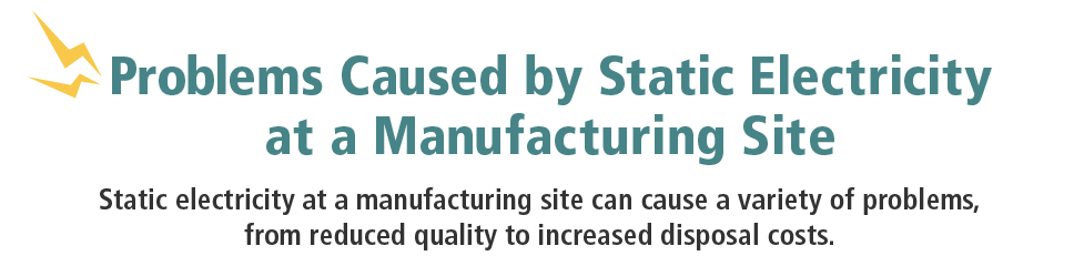 Problems Caused by Static Electricity at a Manufacturing Site / Static electricity at a manufacturing site can cause a variety of problems, from reduced quality to increased disposal costs.